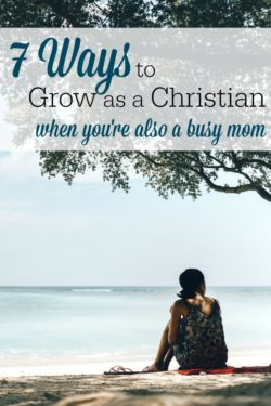 7 Ways Busy Moms Can Grow as Christians